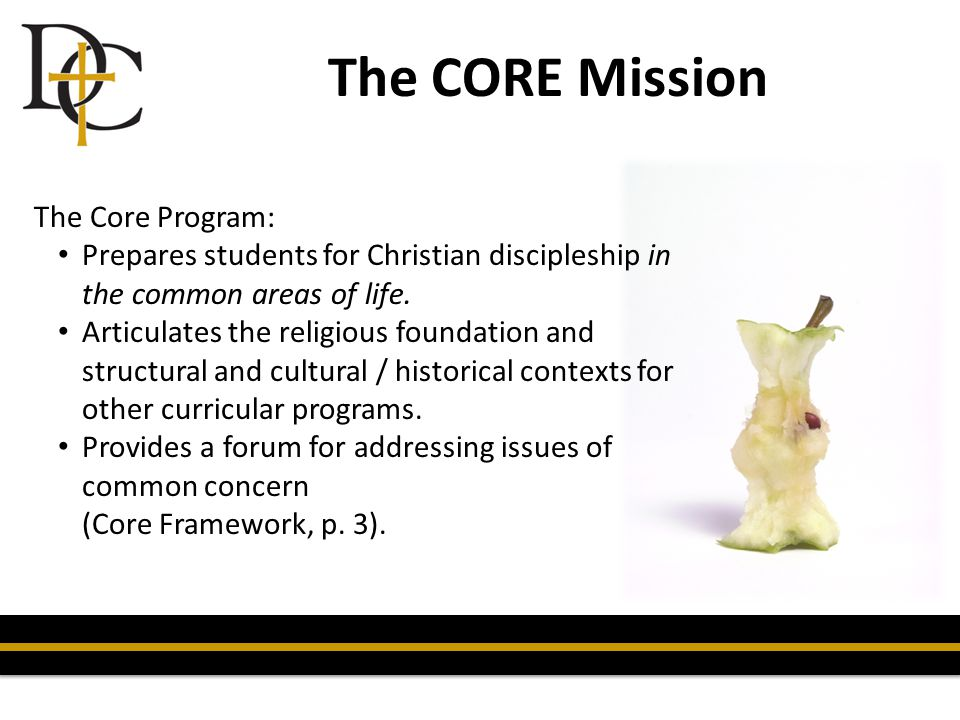 The CORE Mission The Core Program: Prepares students for Christian discipleship in the common areas of life. Articulates the religious foundation and