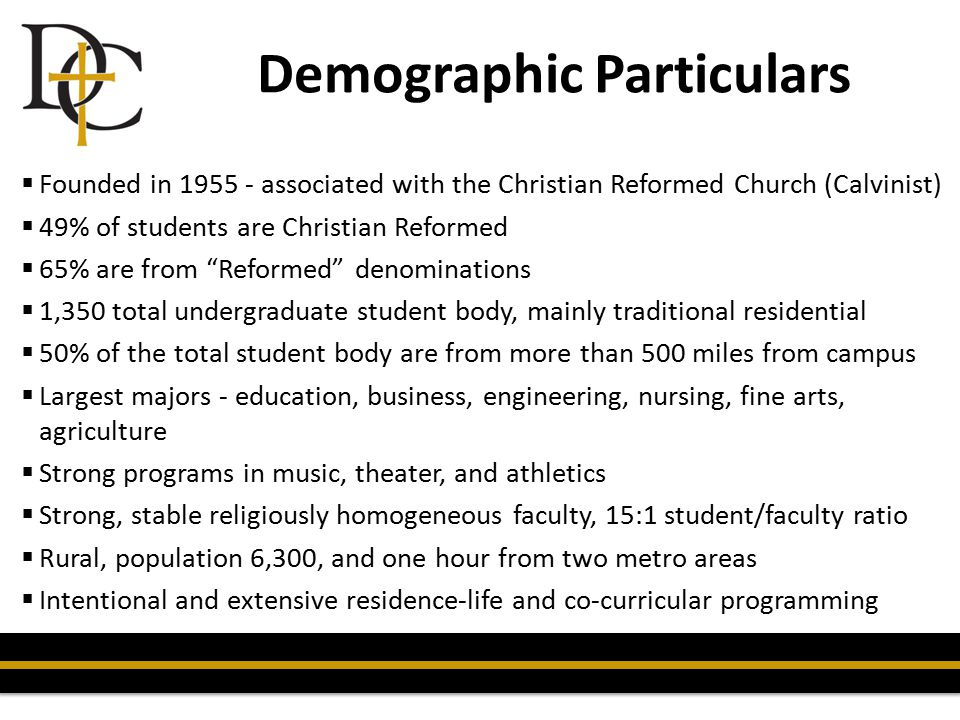 Demographic Particulars  Founded in 1955 - associated with the Christian Reformed Church (Calvinist)  49% of students are Christian Reformed  65% a