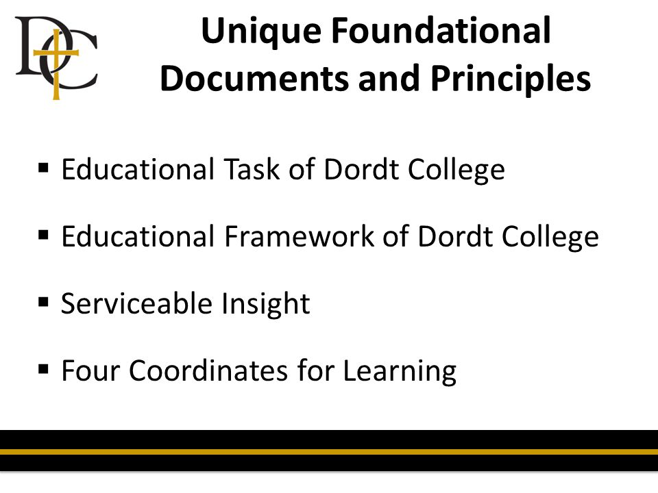 Unique Foundational Documents and Principles  Educational Task of Dordt College  Educational Framework of Dordt College  Serviceable Insight  Four