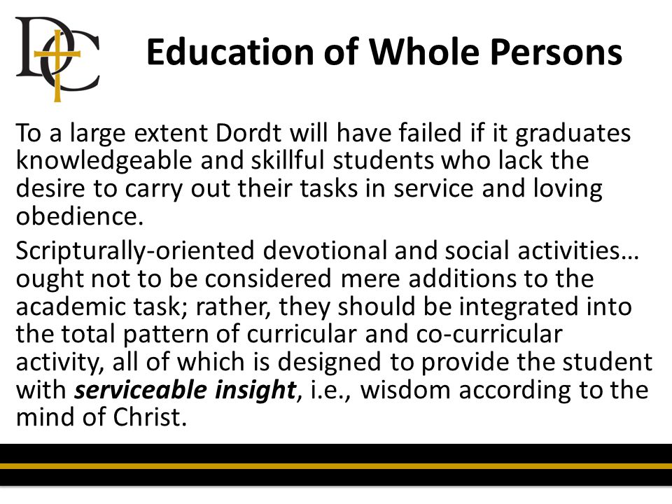 Education of Whole Persons To a large extent Dordt will have failed if it graduates knowledgeable and skillful students who lack the desire to carry o