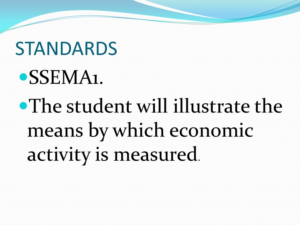 STANDARDS SSEMA1. The student will illustrate the means by which economic activity is measured.