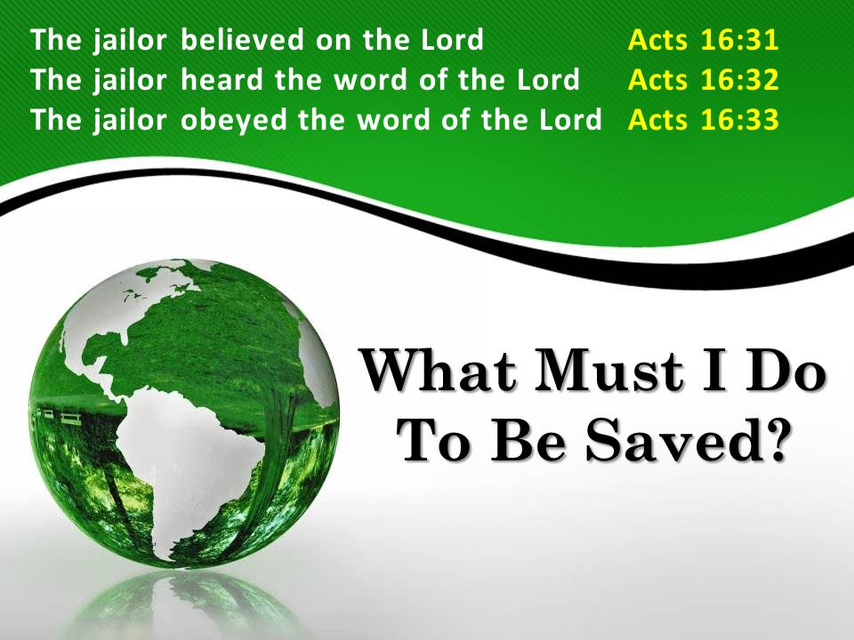 What Must I Do To Be Saved? The jailor believed on the LordActs 16:31 The jailor heard the word of the LordActs 16:32 The jailor obeyed the word of th