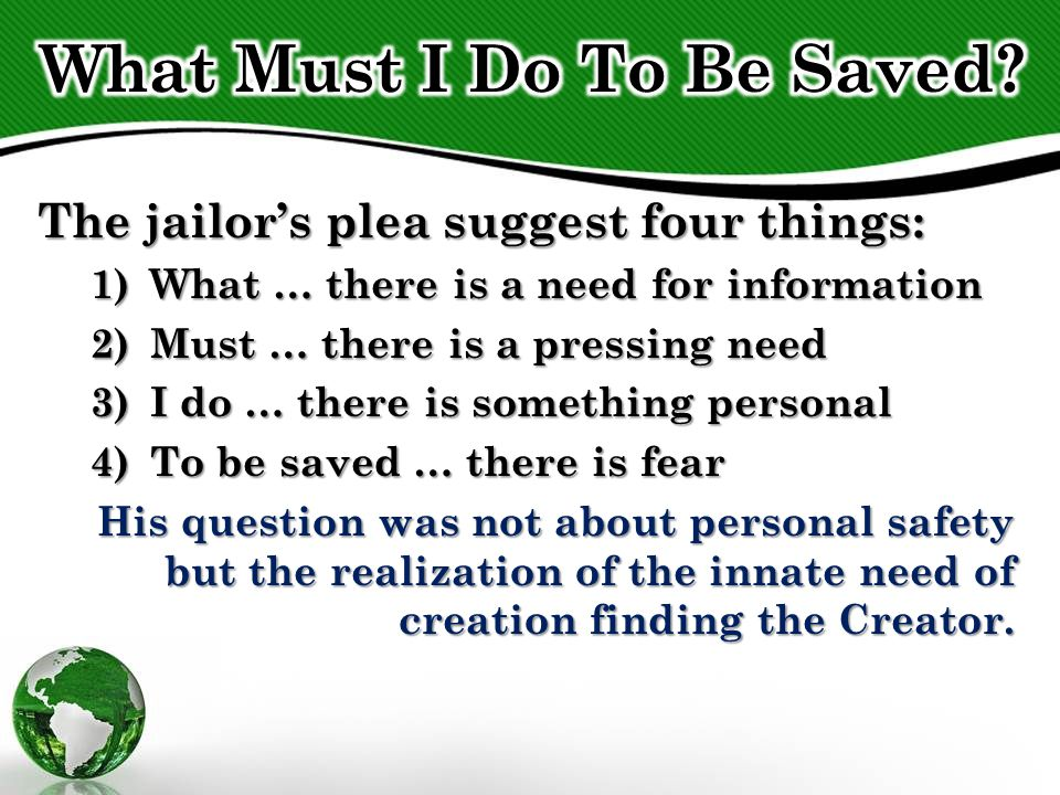 The jailor's plea suggest four things: 1)What … there is a need for information 2)Must … there is a pressing need 3)I do … there is something personal 4)To be saved … there is fear His question was not about personal safety but the realization of the innate need of creation finding the Creator.