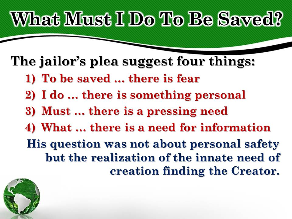 The jailor's plea suggest four things: 1)To be saved … there is fear 2)I do … there is something personal 3)Must … there is a pressing need 4)What … there is a need for information His question was not about personal safety but the realization of the innate need of creation finding the Creator.