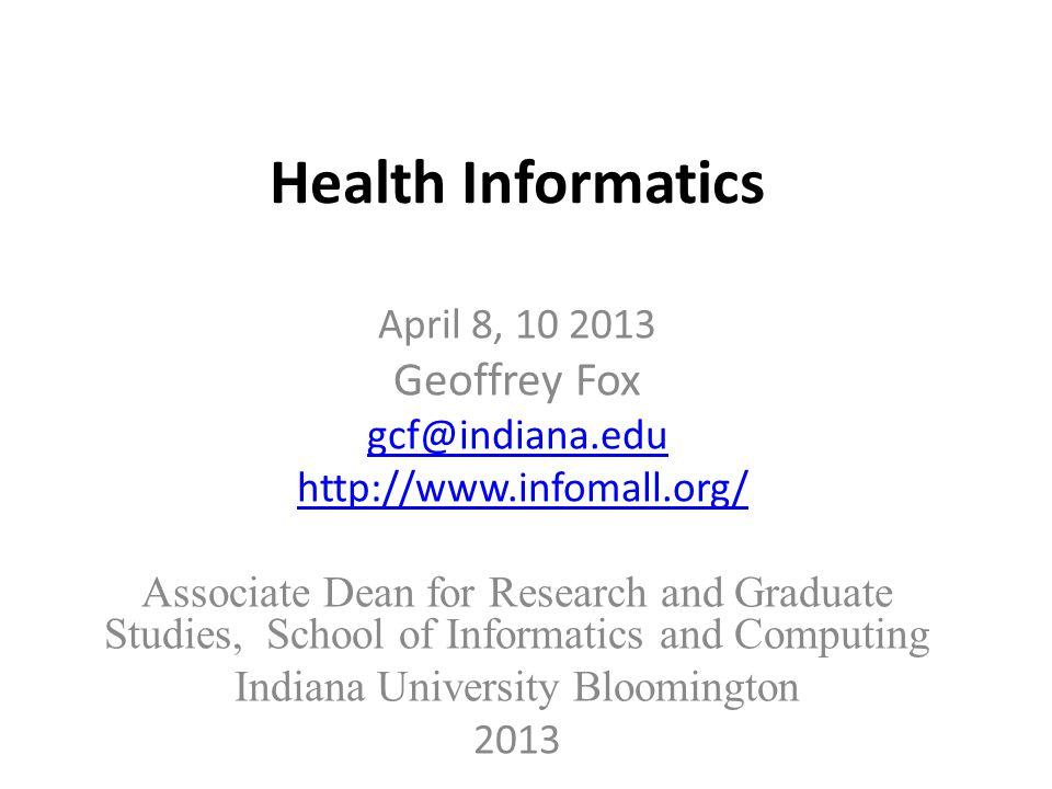 Health Informatics April 8, 10 2013 Geoffrey Fox gcf@indiana.edu http://www.infomall.org/ Associate Dean for Research and Graduate Studies, School of Informatics and Computing Indiana University Bloomington 2013