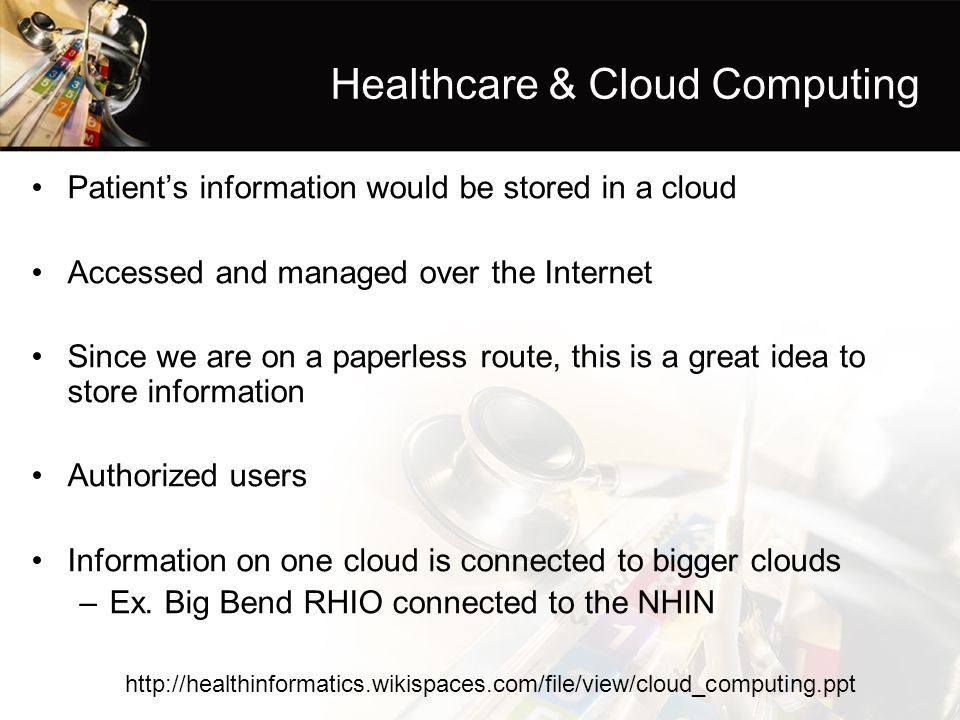 Healthcare & Cloud Computing Patient's information would be stored in a cloud Accessed and managed over the Internet Since we are on a paperless route, this is a great idea to store information Authorized users Information on one cloud is connected to bigger clouds –Ex.