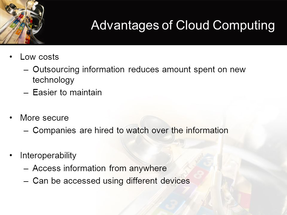 Advantages of Cloud Computing Low costs –Outsourcing information reduces amount spent on new technology –Easier to maintain More secure –Companies are hired to watch over the information Interoperability –Access information from anywhere –Can be accessed using different devices