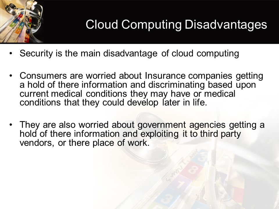 Cloud Computing Disadvantages Security is the main disadvantage of cloud computing Consumers are worried about Insurance companies getting a hold of there information and discriminating based upon current medical conditions they may have or medical conditions that they could develop later in life.