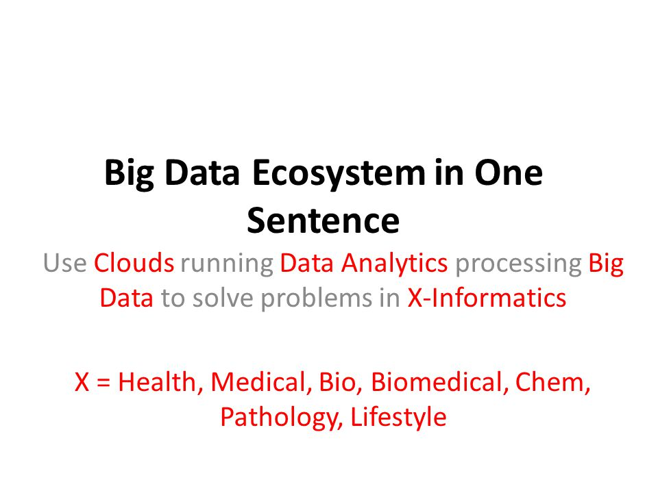 Big Data Ecosystem in One Sentence Use Clouds running Data Analytics processing Big Data to solve problems in X-Informatics X = Health, Medical, Bio, Biomedical, Chem, Pathology, Lifestyle