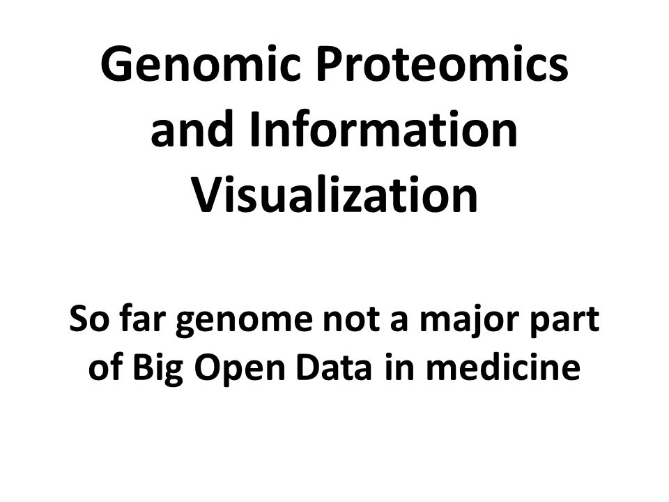 Genomic Proteomics and Information Visualization So far genome not a major part of Big Open Data in medicine