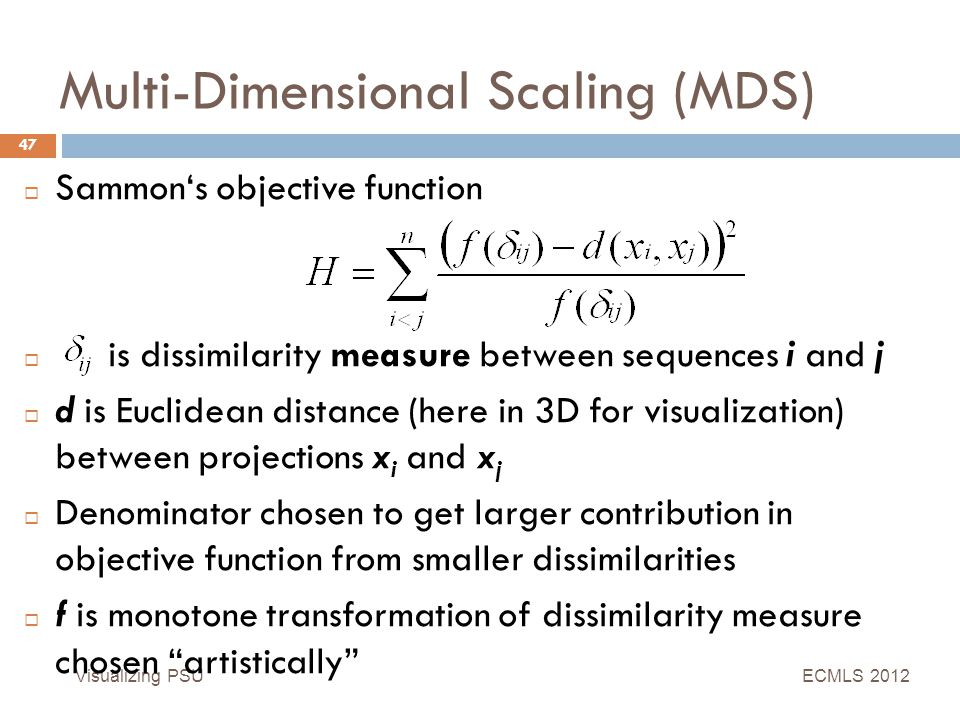Multi-Dimensional Scaling (MDS) Visualizing PSU 47  Sammon's objective function  is dissimilarity measure between sequences i and j  d is Euclidean distance (here in 3D for visualization) between projections x i and x j  Denominator chosen to get larger contribution in objective function from smaller dissimilarities  f is monotone transformation of dissimilarity measure chosen artistically ECMLS 2012