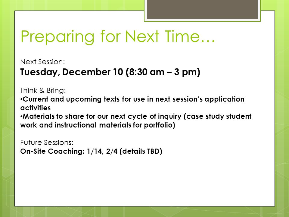 Preparing for Next Time… Next Session: Tuesday, December 10 (8:30 am – 3 pm) Think & Bring: Current and upcoming texts for use in next session's application activities Materials to share for our next cycle of inquiry (case study student work and instructional materials for portfolio) Future Sessions: On-Site Coaching: 1/14, 2/4 (details TBD)