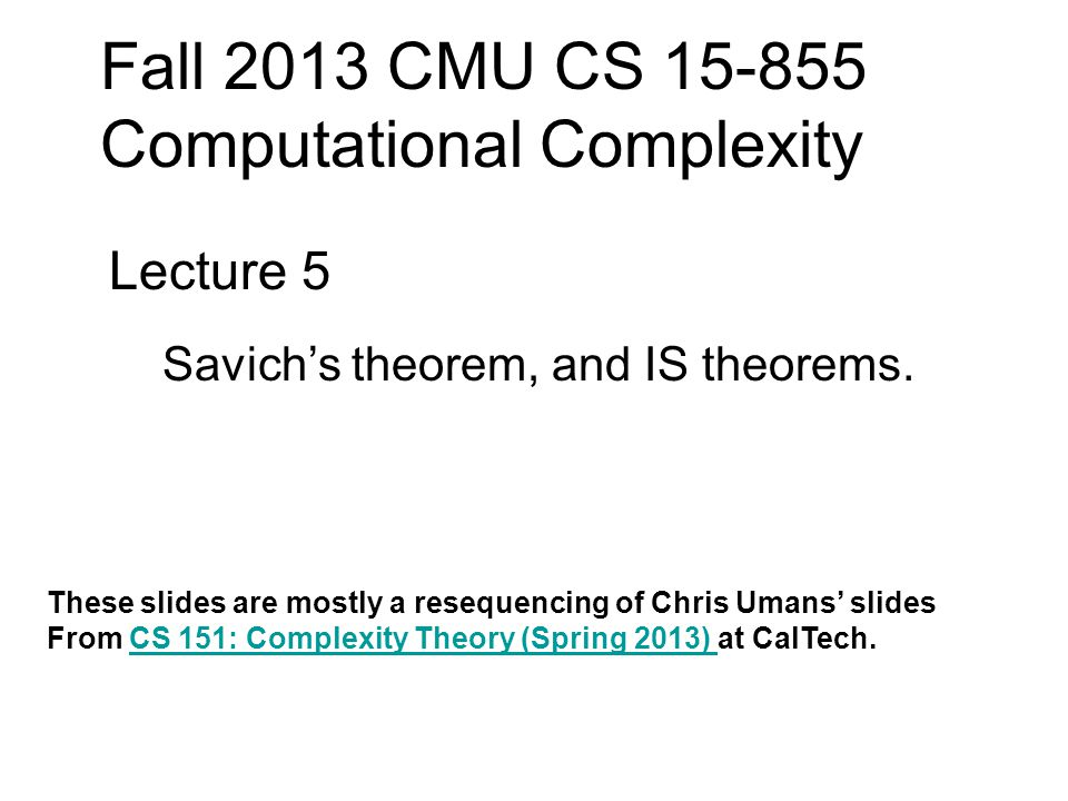 Fall 2013 CMU CS 15-855 Computational Complexity Lecture 5 Savich's theorem, and IS theorems.