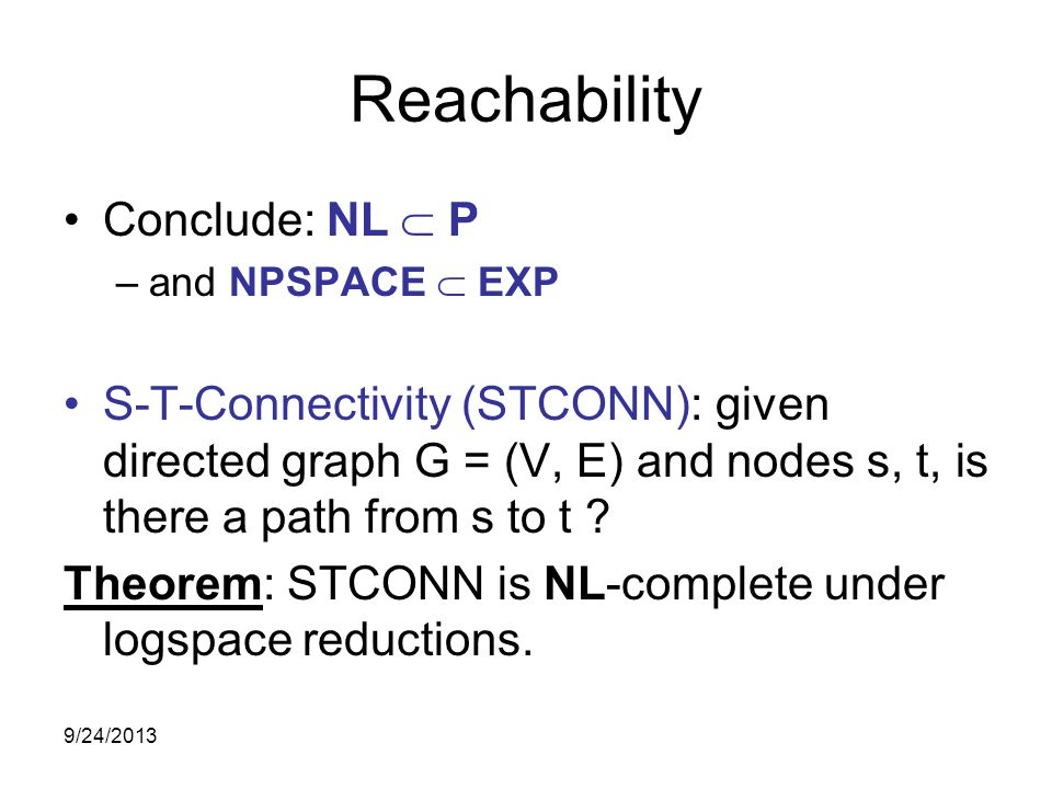 Reachability Conclude: NL  P –and NPSPACE  EXP S-T-Connectivity (STCONN): given directed graph G = (V, E) and nodes s, t, is there a path from s to t .