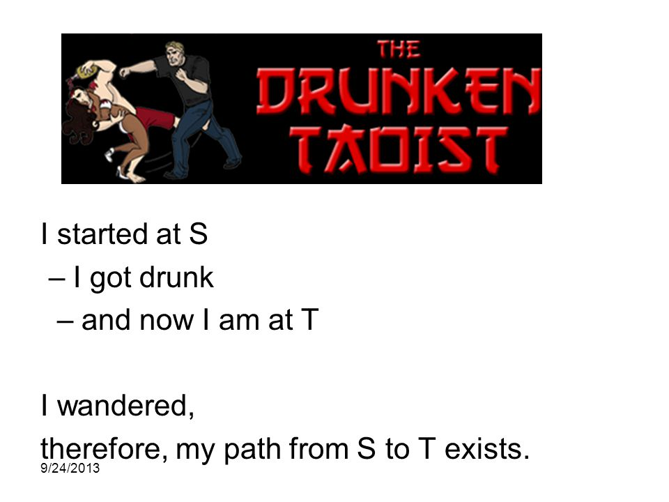 I started at S – I got drunk – and now I am at T I wandered, therefore, my path from S to T exists.