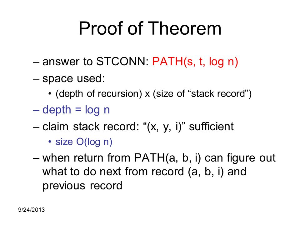 Proof of Theorem –answer to STCONN: PATH(s, t, log n) –space used: (depth of recursion) x (size of stack record ) –depth = log n –claim stack record: (x, y, i) sufficient size O(log n) –when return from PATH(a, b, i) can figure out what to do next from record (a, b, i) and previous record 9/24/2013