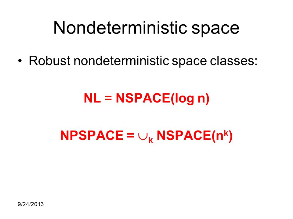 Nondeterministic space Robust nondeterministic space classes: NL = NSPACE(log n) NPSPACE =  k NSPACE(n k ) 9/24/2013