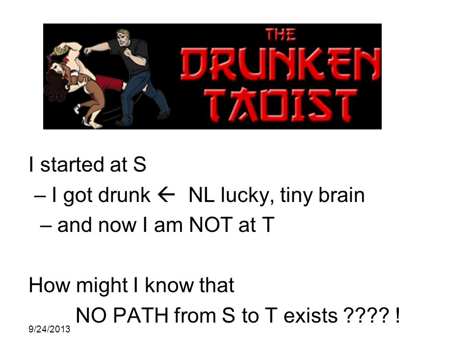 I started at S – I got drunk  NL lucky, tiny brain – and now I am NOT at T How might I know that NO PATH from S to T exists .