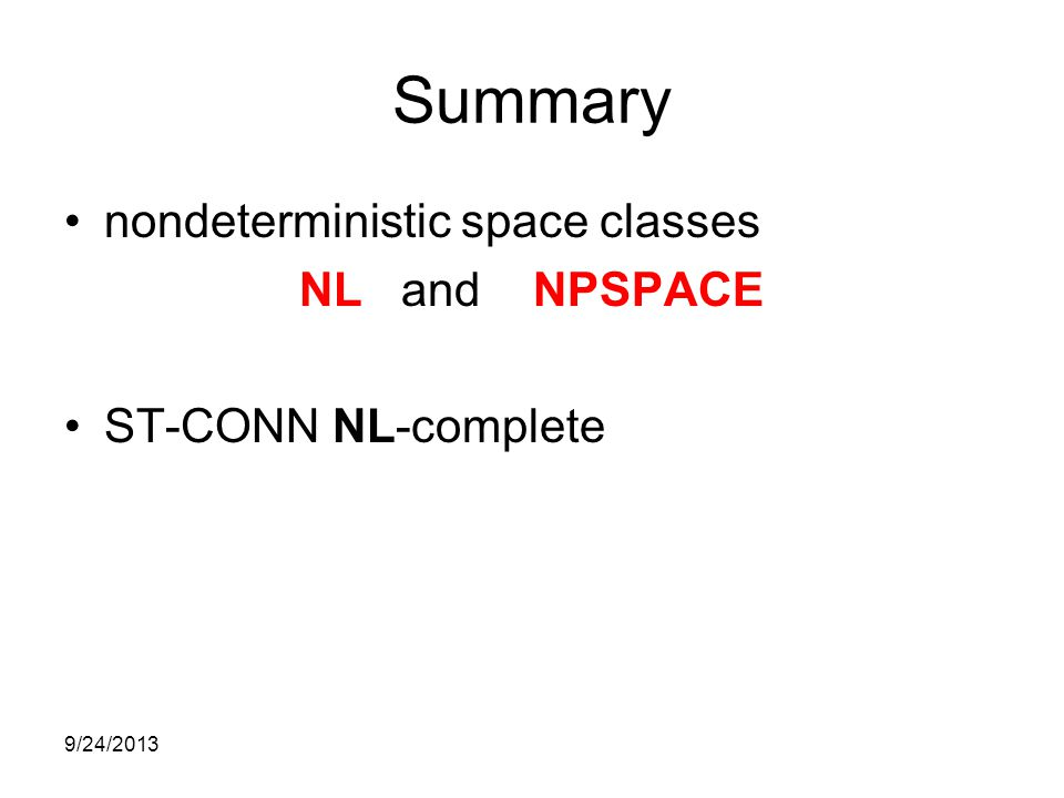 Summary nondeterministic space classes NL and NPSPACE ST-CONN NL-complete 9/24/2013