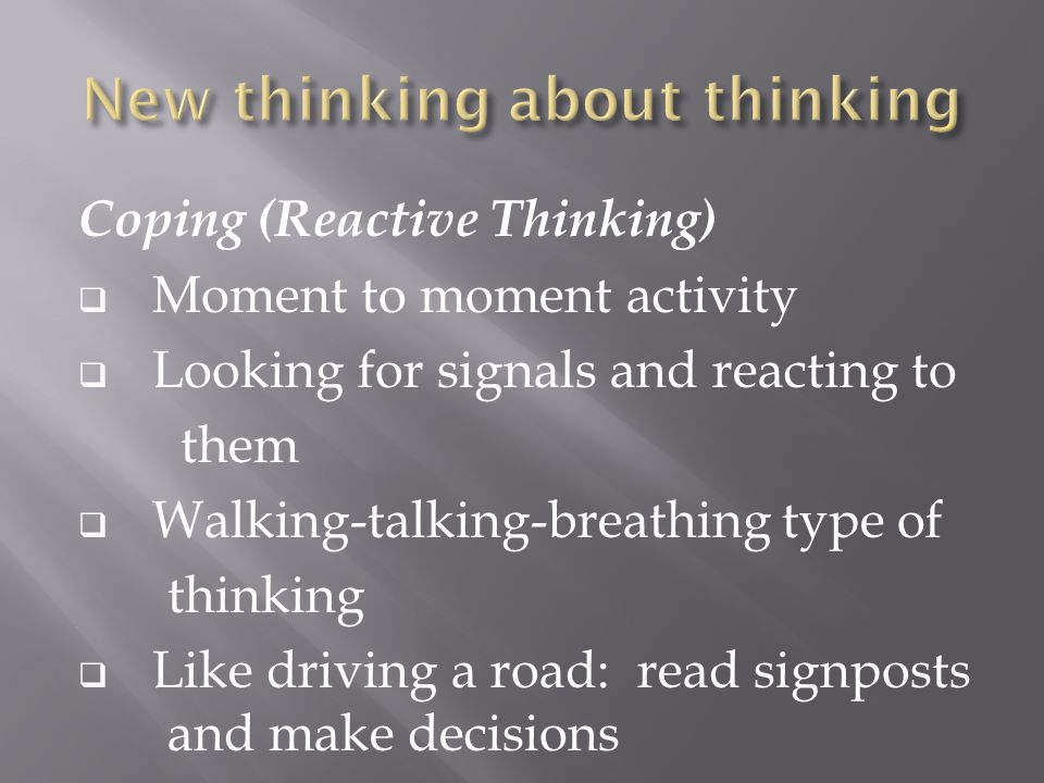 Coping (Reactive Thinking)  Moment to moment activity  Looking for signals and reacting to them  Walking-talking-breathing type of thinking  Like driving a road: read signposts and make decisions
