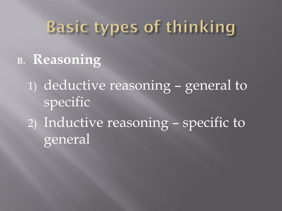 B. Reasoning 1) deductive reasoning – general to specific 2) Inductive reasoning – specific to general