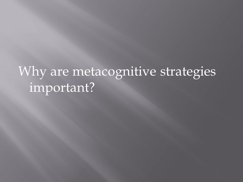 Why are metacognitive strategies important