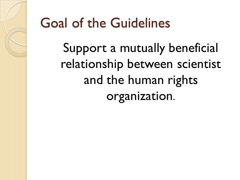Objectives of the Guidelines Define human rights and outline the role of scientists in human rights projects.