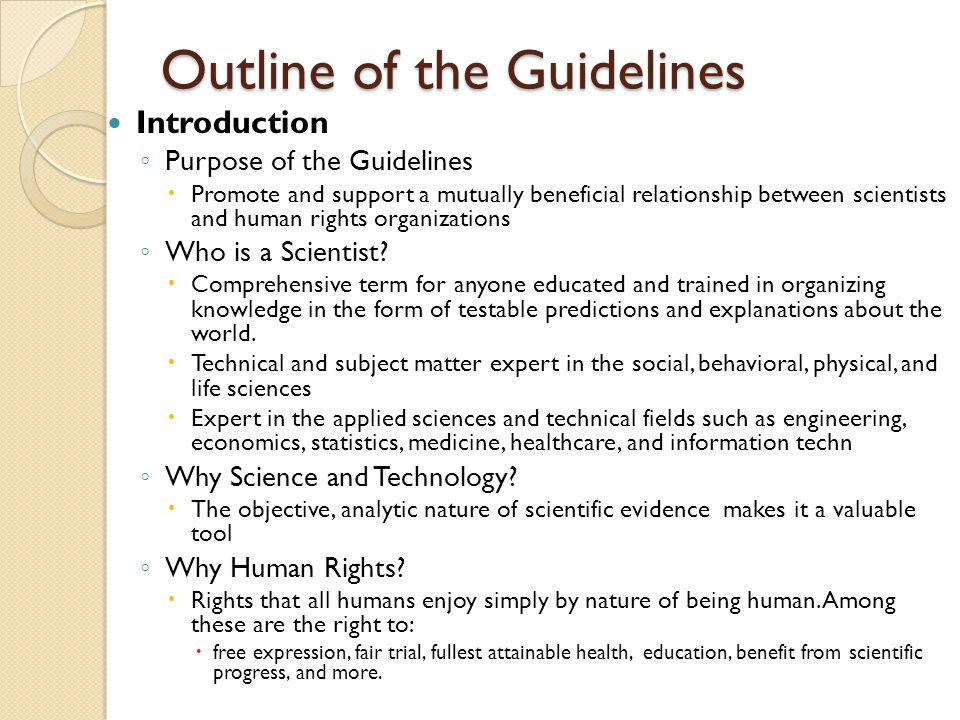 Outline of the Guidelines Role of Scientists in Human Rights Projects ◦ Roles and responsibilities of scientists acting as scientific experts ◦ Maintaining scientific standards in reaching findings Managing Expectations ◦ Finding a Partner Scientist or Human Rights Organization (HRO) ◦ Professional/Scientific Responsibilities ◦ Developing Project Expectations ◦ Implications for Stakeholders ◦ Use of Project Materials and Findings ◦ Considerations for Working On-site with Human Rights Organizations ◦ Communication Strategies in Advocacy Additional Resources