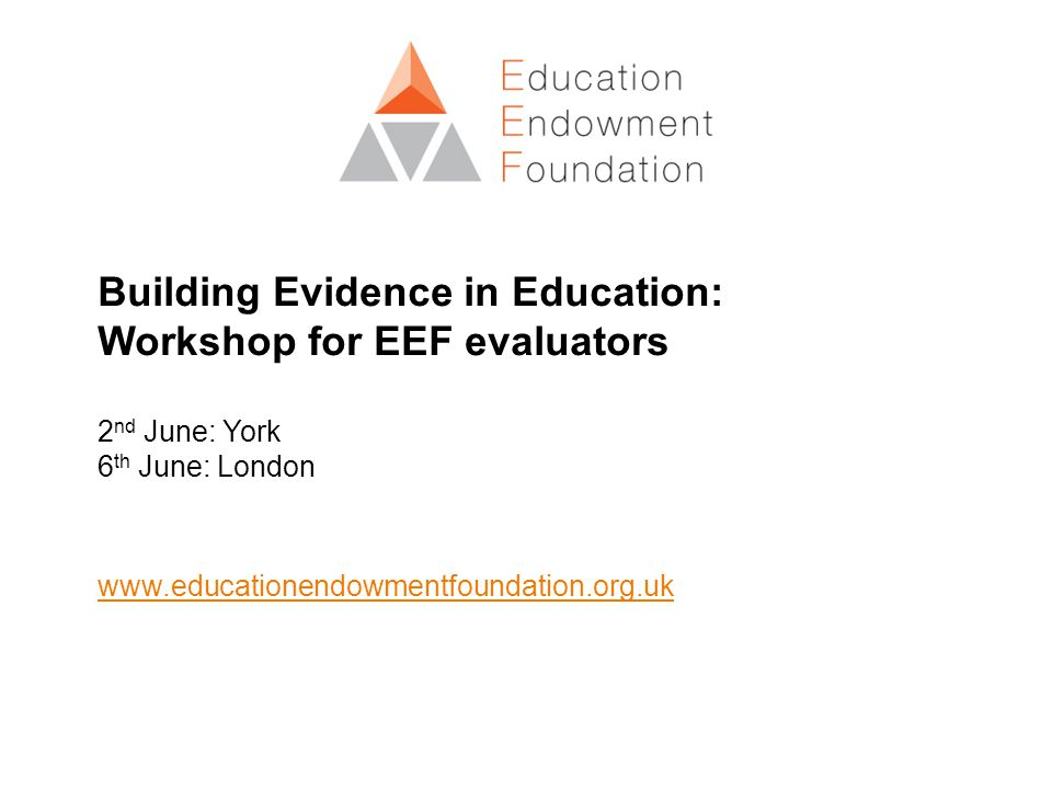 The EEF by numbers 83 evaluations funded to date 3,000 schools participating in projects 34 topics in the Toolkit 16 independent evaluation teams 600,000 pupils involved in EEF projects 14 members of EEF team £220 m estimated spend over lifetime of the EEF 6,000 heads presented to since launch 10 reports published
