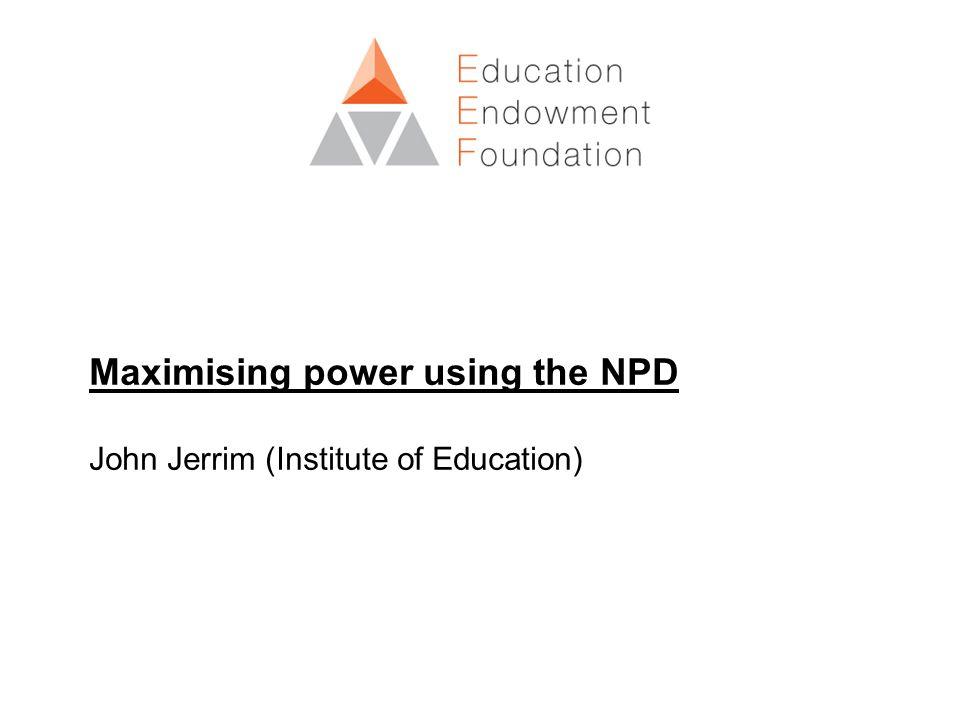 Maximising power using the NPD John Jerrim (Institute of Education)
