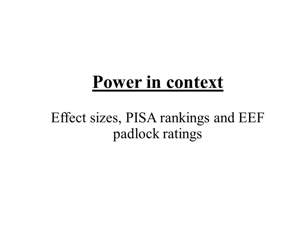 Power in context Effect sizes, PISA rankings and EEF padlock ratings