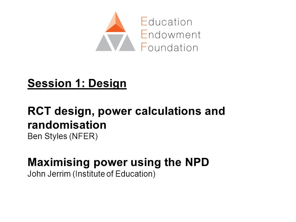 Session 1: Design RCT design, power calculations and randomisation Ben Styles (NFER) Maximising power using the NPD John Jerrim (Institute of Education)