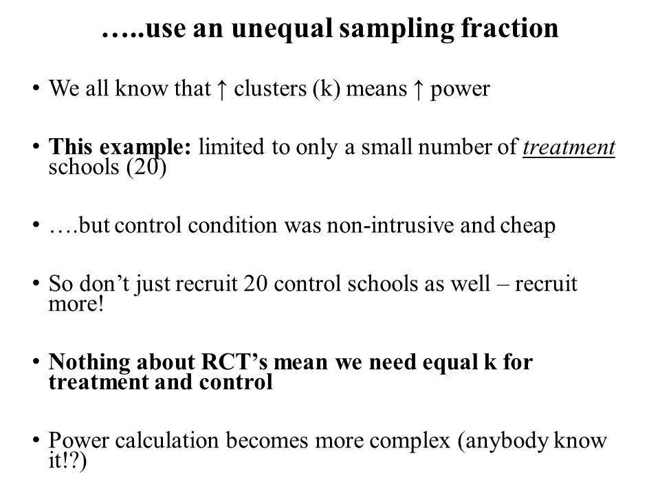 …..use an unequal sampling fraction We all know that ↑ clusters (k) means ↑ power This example: limited to only a small number of treatment schools (20) ….but control condition was non-intrusive and cheap So don't just recruit 20 control schools as well – recruit more.