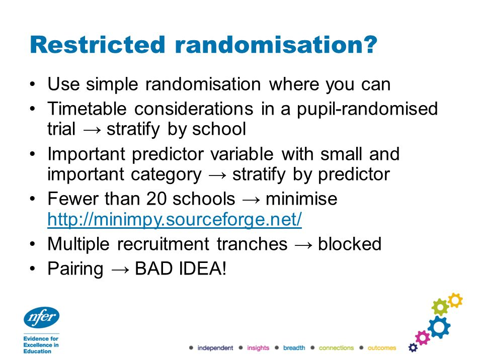 Restricted randomisation? Use simple randomisation where you can Timetable considerations in a pupil-randomised trial → stratify by school Important p