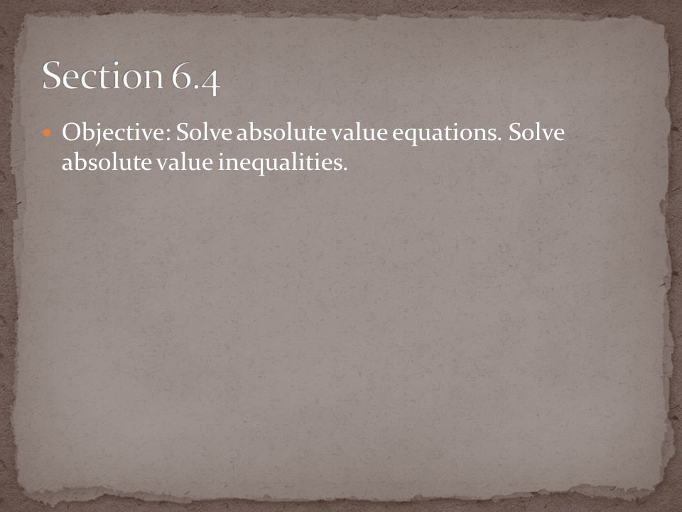 Objective: Solve absolute value equations. Solve absolute value inequalities.