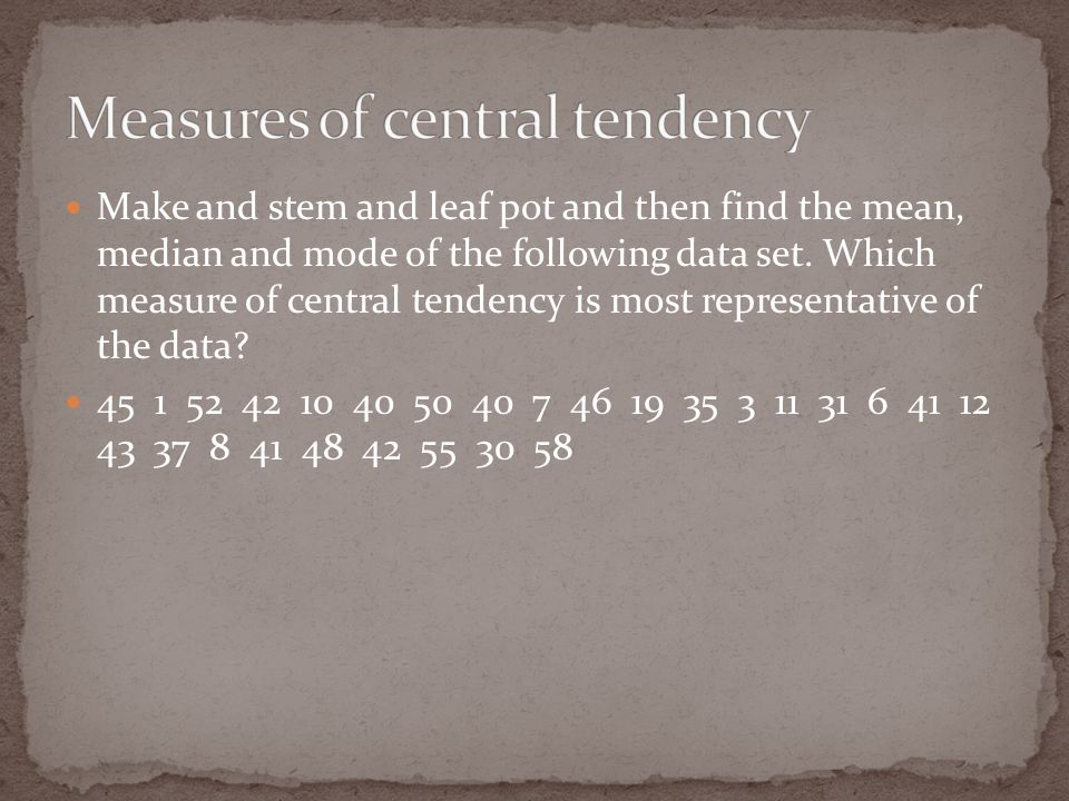 Make and stem and leaf pot and then find the mean, median and mode of the following data set.