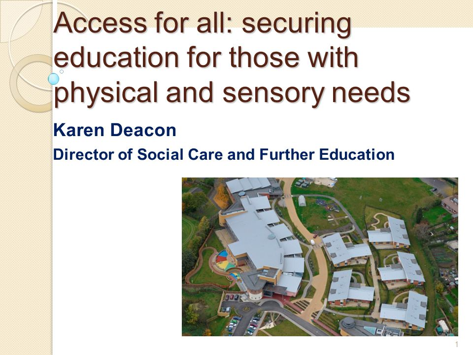 1 Access for all: securing education for those with physical and sensory needs Karen Deacon Director of Social Care and Further Education 1
