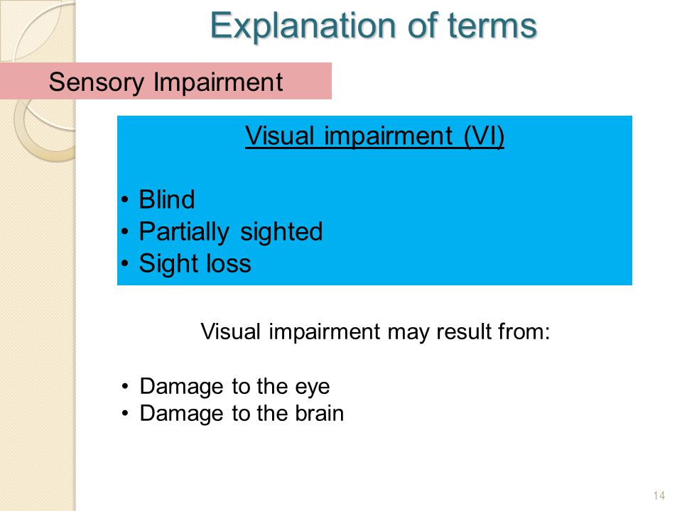 14 Explanation of terms 14 Visual impairment (VI) Blind Partially sighted Sight loss Sensory Impairment Visual impairment may result from: Damage to t