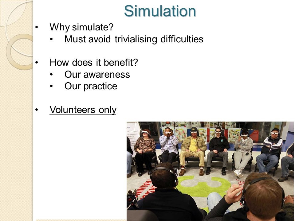 17 Simulation Why simulate? Must avoid trivialising difficulties How does it benefit? Our awareness Our practice Volunteers only