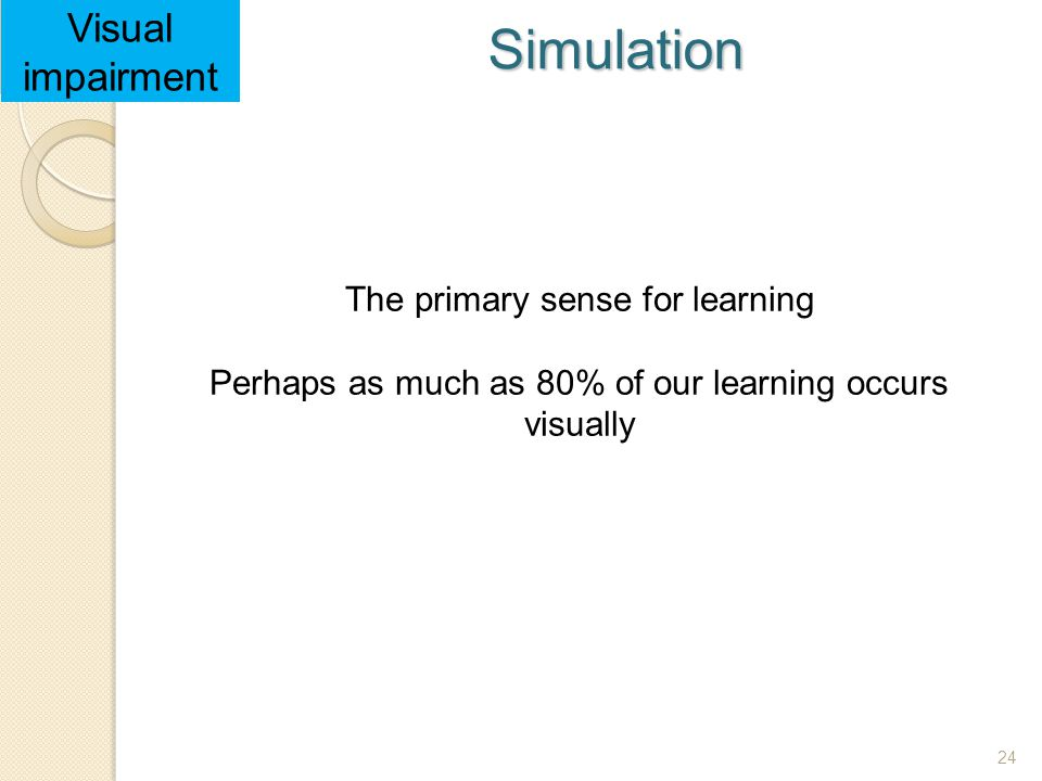 24 Visual impairment Simulation The primary sense for learning Perhaps as much as 80% of our learning occurs visually