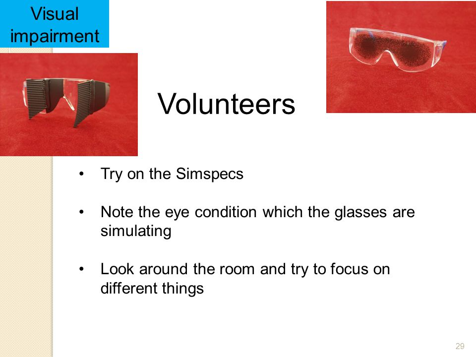 29 Volunteers 29 Try on the Simspecs Note the eye condition which the glasses are simulating Look around the room and try to focus on different things