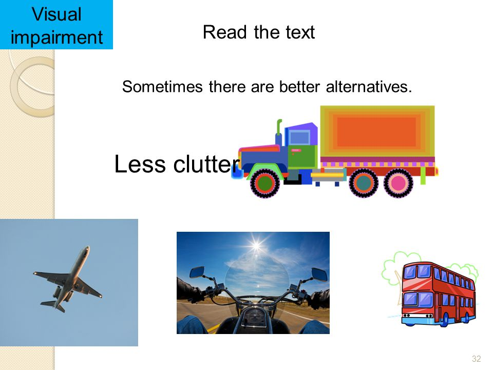 32 Read the text Visual impairment Sometimes there are better alternatives. Less clutter