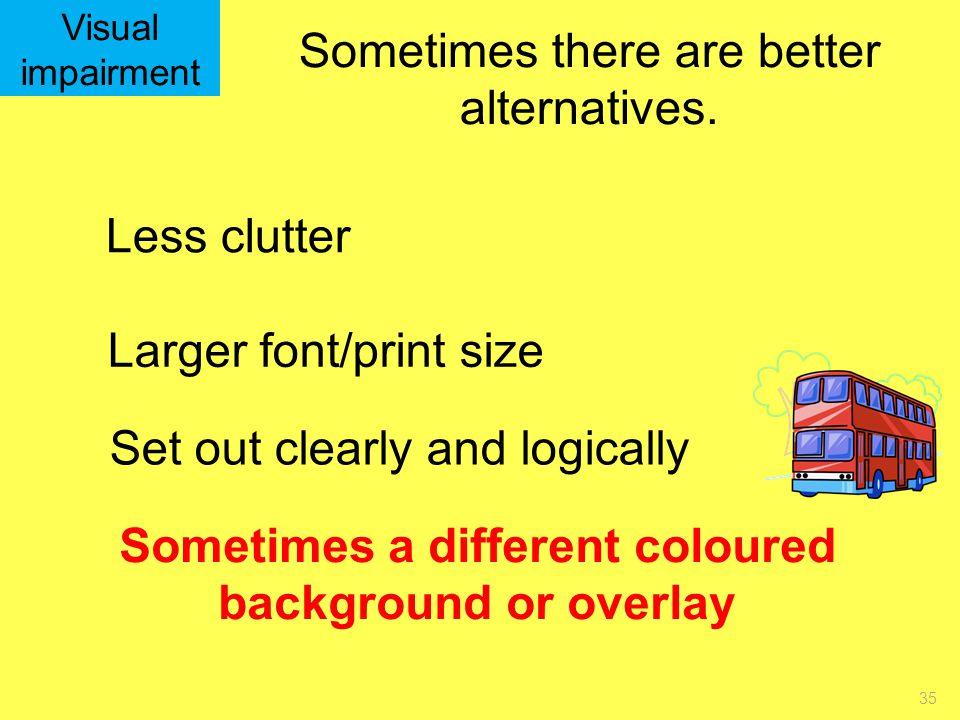 35 Visual impairment Sometimes there are better alternatives. Less clutter Larger font/print size Sometimes a different coloured background or overlay