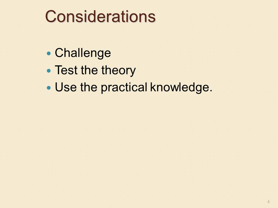 Considerations Challenge Test the theory Use the practical knowledge. 4