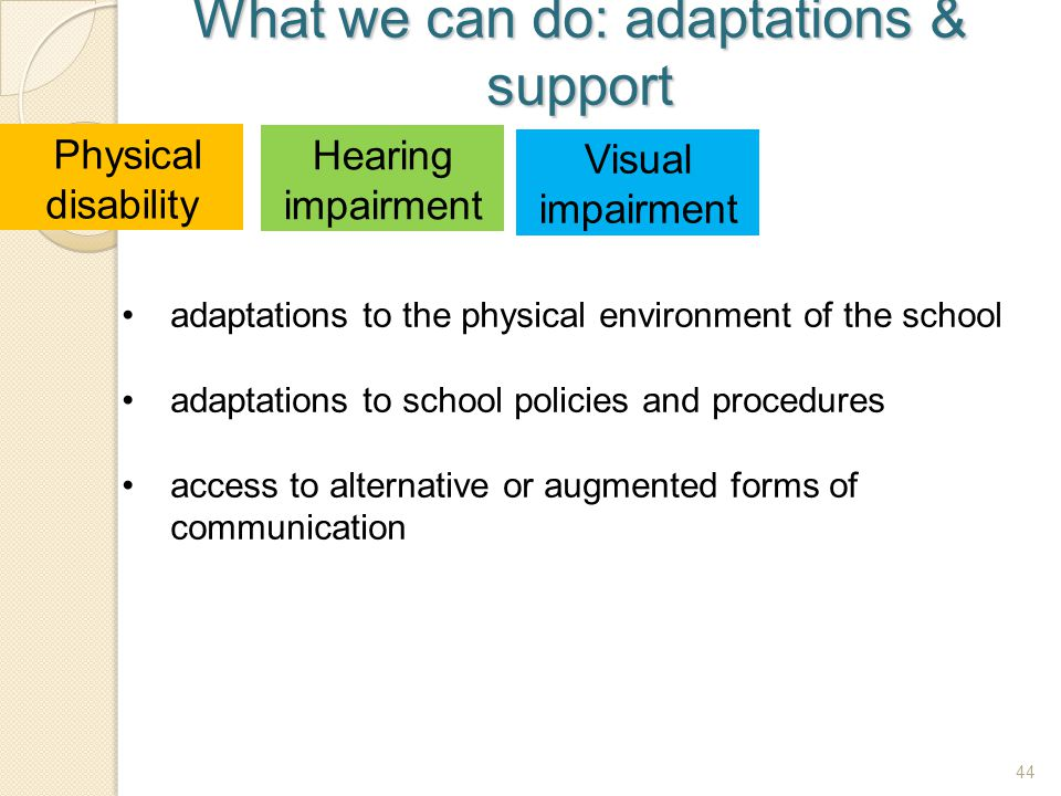 44 What we can do: adaptations & support 44 Physical disability Hearing impairment Visual impairment adaptations to the physical environment of the sc