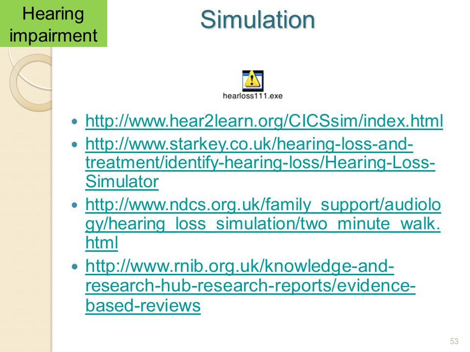 53 http://www.hear2learn.org/CICSsim/index.html http://www.starkey.co.uk/hearing-loss-and- treatment/identify-hearing-loss/Hearing-Loss- Simulator htt