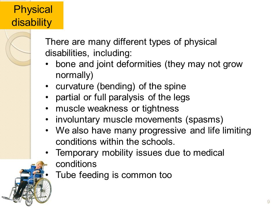 99 Physical disability There are many different types of physical disabilities, including: bone and joint deformities (they may not grow normally) cur