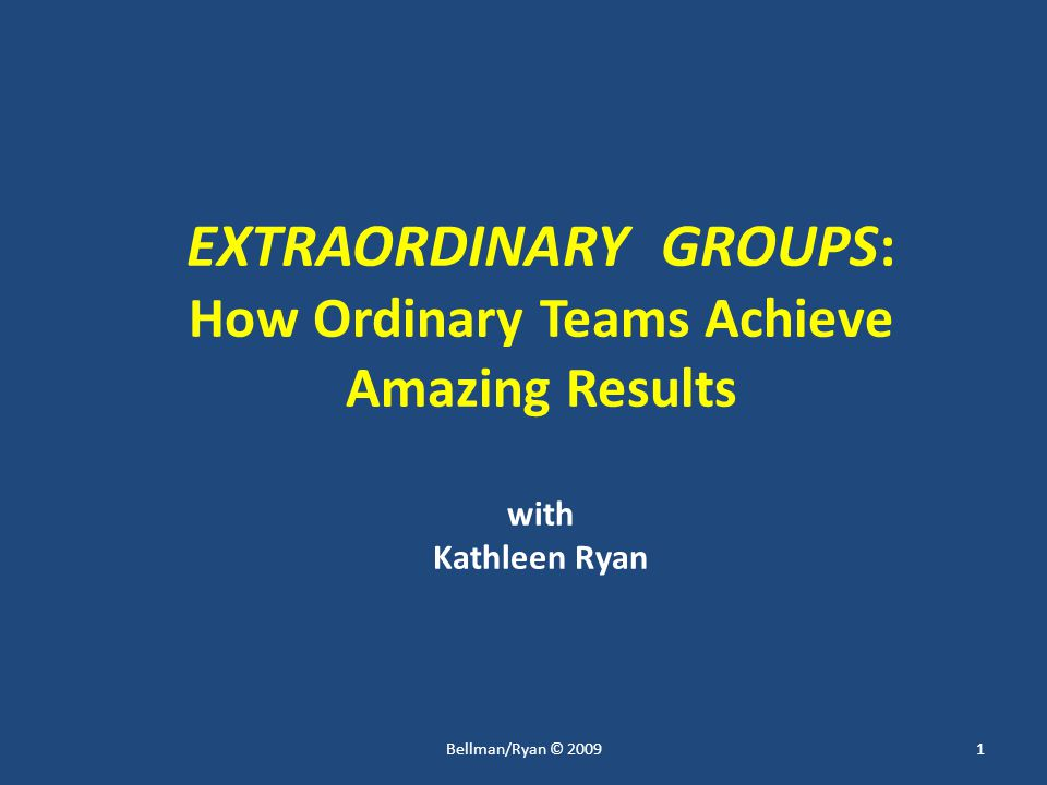 EXTRAORDINARY GROUPS: How Ordinary Teams Achieve Amazing Results with Kathleen Ryan 1Bellman/Ryan © 2009