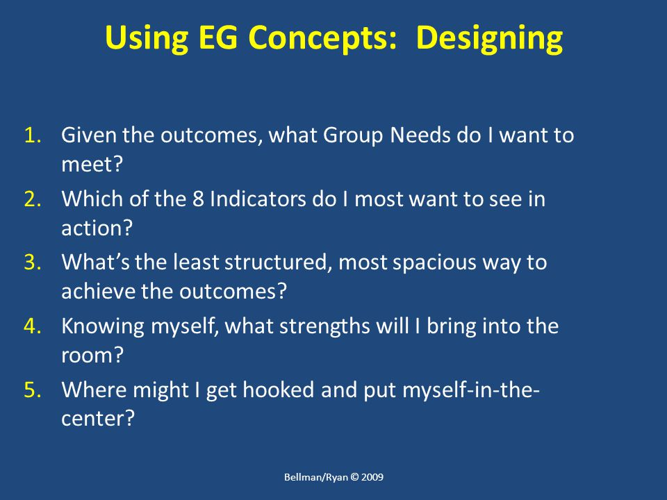 Using EG Concepts: Designing 1.Given the outcomes, what Group Needs do I want to meet.