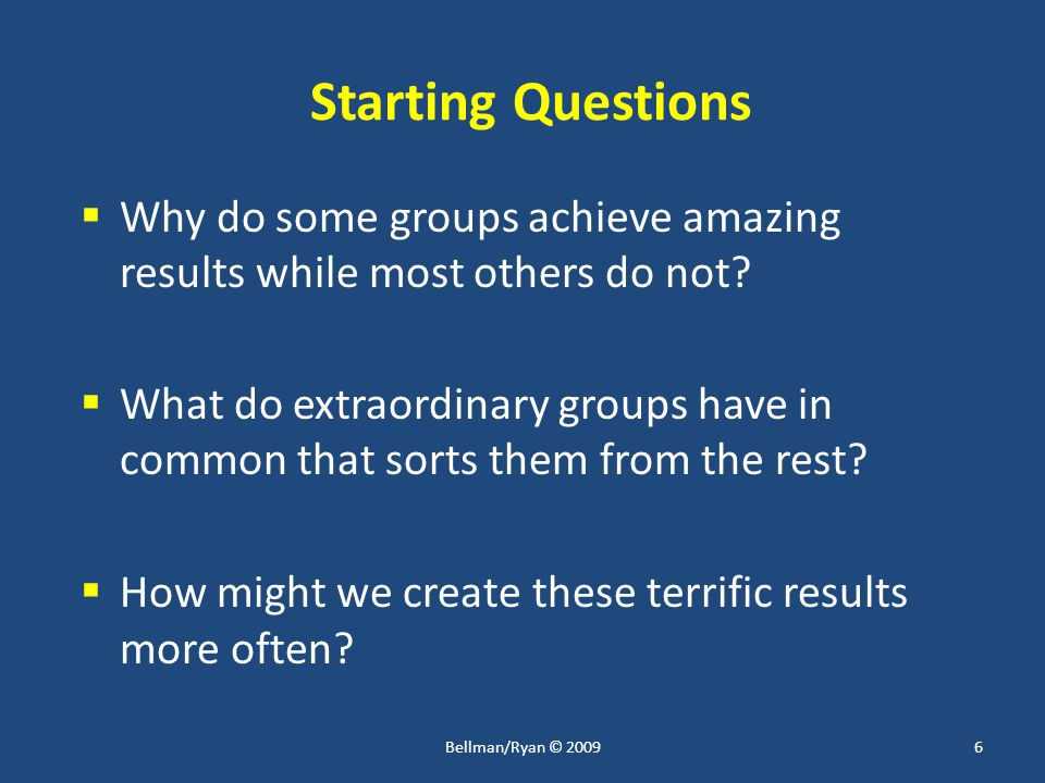 Starting Questions  Why do some groups achieve amazing results while most others do not.